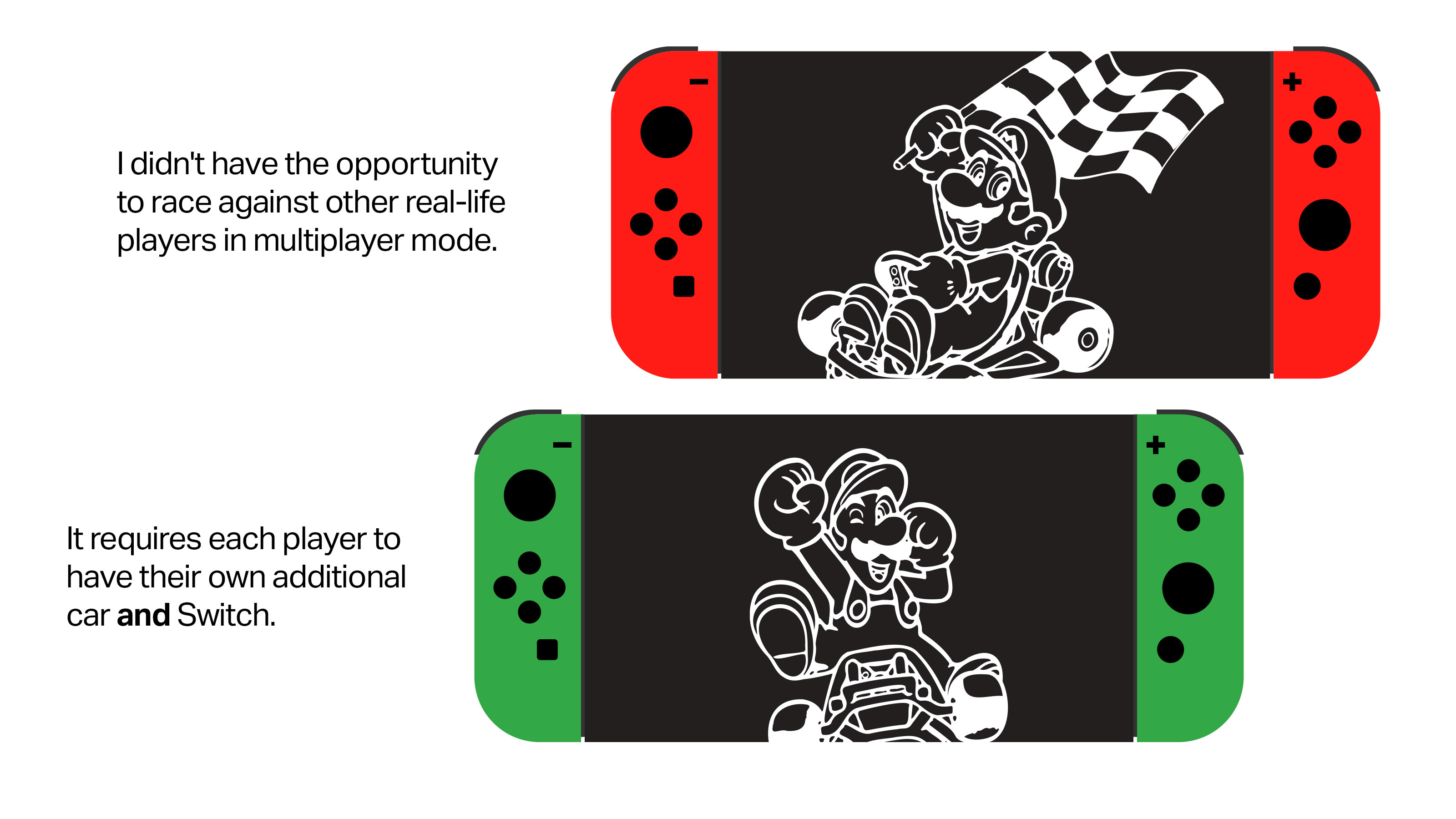 Text: I didn't have the opportunity to race against other real-life players in multiplayer mode. It requires each player to have their own additional car *and* Switch. [Image: Mario and Luigi racers, two Nintendo Switches]